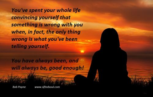 You've spent your whole life convincing yourself that something is wrong with you when, in fact, the only thing wrong is what you've been telling yourself.